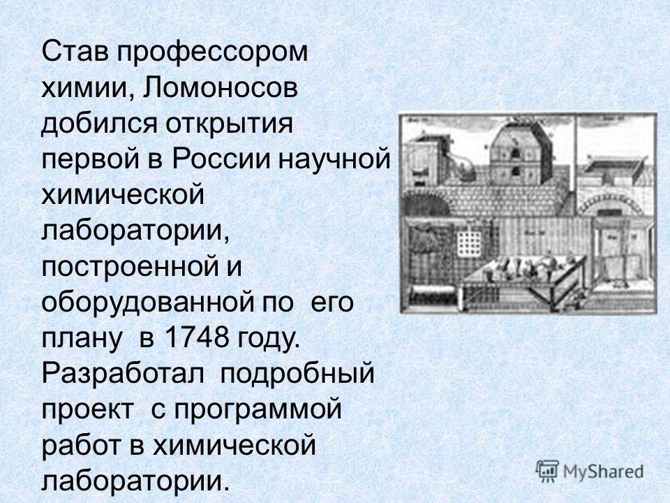 Став профессором химии, Ломоносов добился открытия первой в России научной химической лаборатории, построенной и оборудованной по его плану в 1748 году. Разработал подробный проект с программой работ в химической лаборатории.