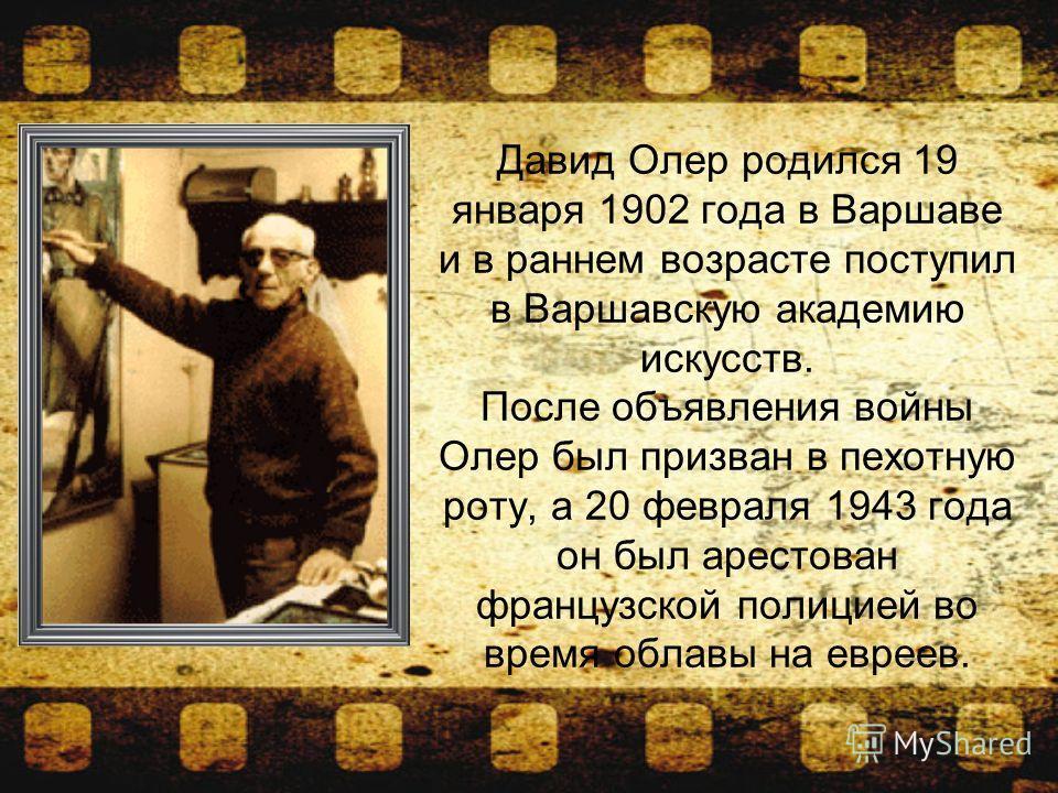 Давид Олер родился 19 января 1902 года в Варшаве и в раннем возрасте поступил в Варшавскую академию искусств. После объявления войны Олер был призван в пехотную роту, а 20 февраля 1943 года он был арестован французской полицией во время облавы на евр