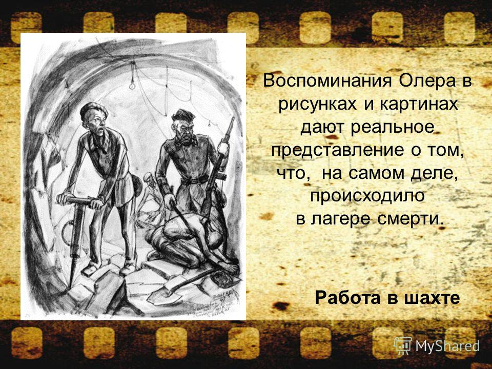 Работа в шахте Воспоминания Олера в рисунках и картинах дают реальное представление о том, что, на самом деле, происходило в лагере смерти.