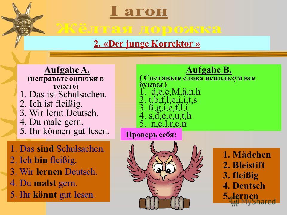 2. «Der junge Korrektor » Aufgabe A. (исправьте ошибки в тексте) 1. Das ist Schulsachen. 2. Ich ist fleißig. 3. Wir lernt Deutsch. 4. Du male gern. 5. Ihr können gut lesen. Aufgabe B. ( Составьте слова используя все буквы ) 1. d,e,c,M,ä,n,h 2. t,b,f,