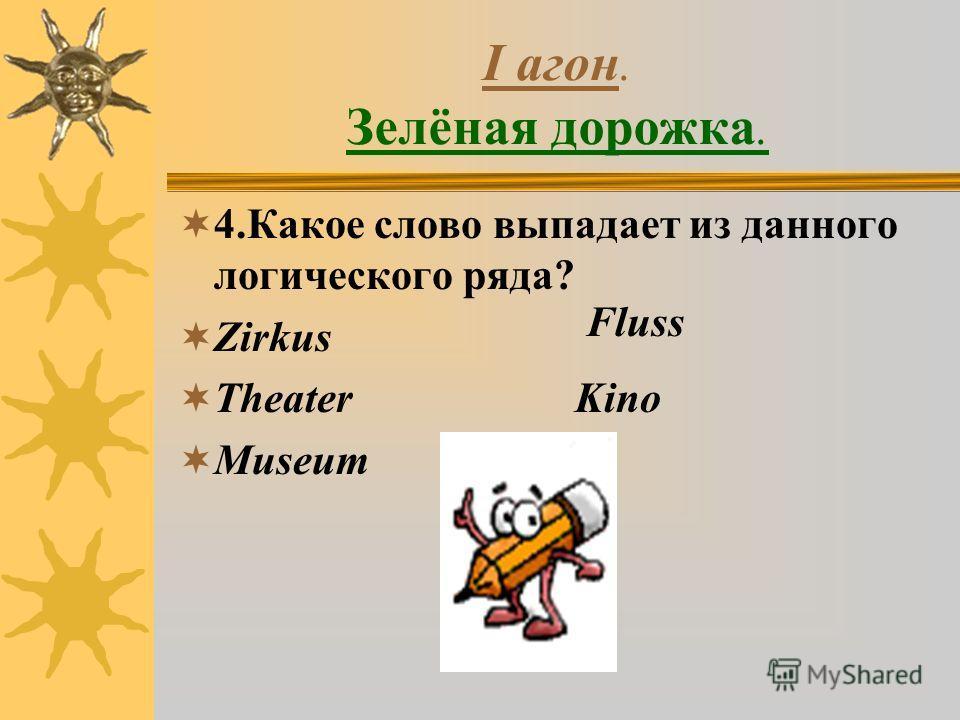 I агон. Зелёная дорожка. 4.Какое слово выпадает из данного логического ряда? Zirkus Theater Kino Museum Fluss
