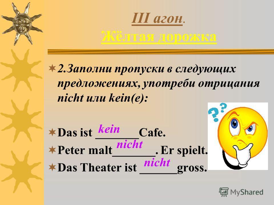 III агон. Жёлтая дорожка 2.Заполни пропуски в следующих предложениях, употреби отрицания nicht или kein(e): Das ist _______Cafe. Peter malt_______. Er spielt. Das Theater ist ______gross. kein nicht nicht
