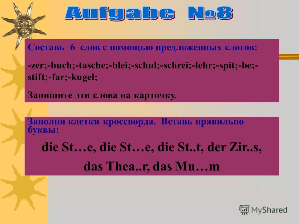 Составь 6 слов с помощью предложенных слогов: -zer;-buch;-tasche;-blei;-schul;-schrei;-lehr;-spit;-be;- stift;-far;-kugel; Запишите эти слова на карточку. Заполни клетки кроссворда. Вставь правильно буквы: die St…e, die St…e, die St..t, der Zir..s, d