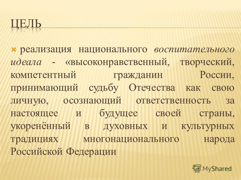 реализация национального воспитательного идеала - «высоконравственный, творческий, компетентный гражданин России, принимающий судьбу Отечества как свою личную, осознающий ответственность за настоящее и будущее своей страны, укоренённый в духовных и к