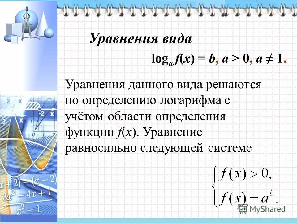 Уравнения вида log a f(x) = b, a > 0, a 1. Уравнения данного вида решаются по определению логарифма с учётом области определения функции f(x). Уравнение равносильно следующей системе