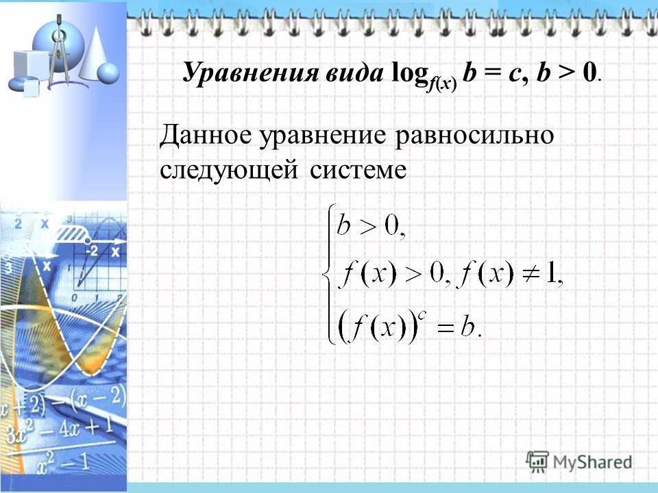 Уравнения вида log f(x) b = с, b > 0. Данное уравнение равносильно следующей системе