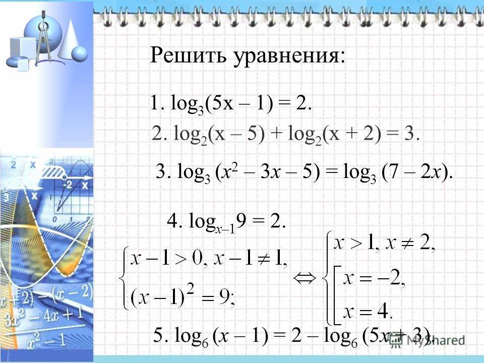 Решить уравнения: 1. log 3 (5х – 1) = 2. 2. log 2 (х – 5) + log 2 (х + 2) = 3. 3. log 3 (x 2 – 3x – 5) = log 3 (7 – 2x). 4. log x–1 9 = 2. 5. log 6 (x – 1) = 2 – log 6 (5x + 3).