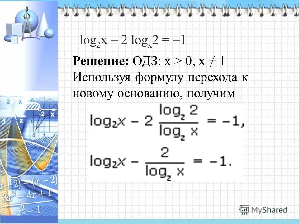 log 2 х – 2 log х 2 = –1 Решение: ОДЗ: x > 0, х 1 Используя формулу перехода к новому основанию, получим