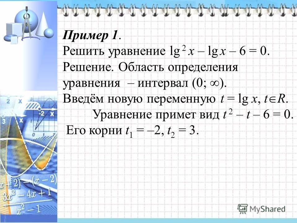 Пример 1. Решить уравнение lg 2 x – lg x – 6 = 0. Решение. Область определения уравнения – интервал (0; ). Введём новую переменную t = lg x, t R. Уравнение примет вид t 2 – t – 6 = 0. Его корни t 1 = –2, t 2 = 3.