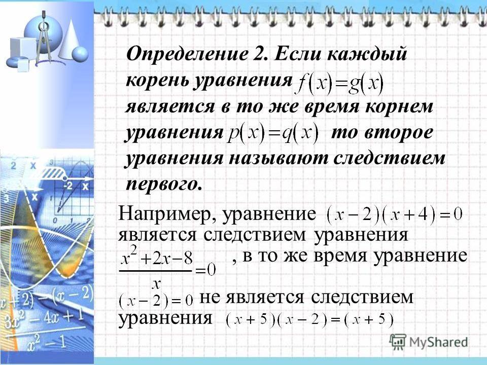 Определение 2. Если каждый корень уравнения является в то же время корнем уравнения то второе уравнения называют следствием первого. Например, уравнение является следствием уравнения, в то же время уравнение не является следствием уравнения.