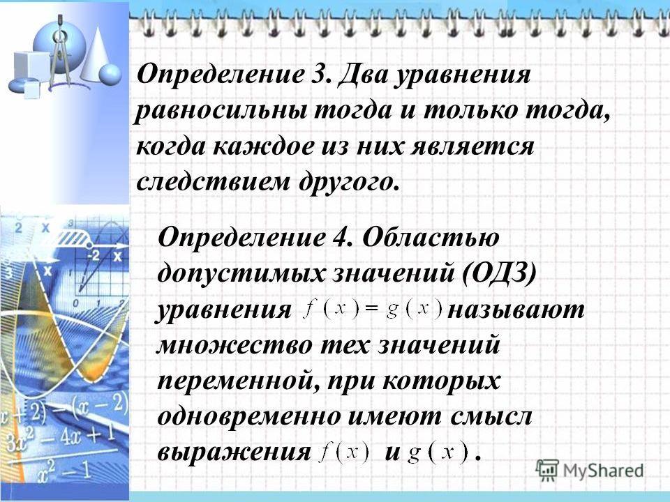 Определение 3. Два уравнения равносильны тогда и только тогда, когда каждое из них является следствием другого. Определение 4. Областью допустимых значений (ОДЗ) уравнения называют множество тех значений переменной, при которых одновременно имеют смы
