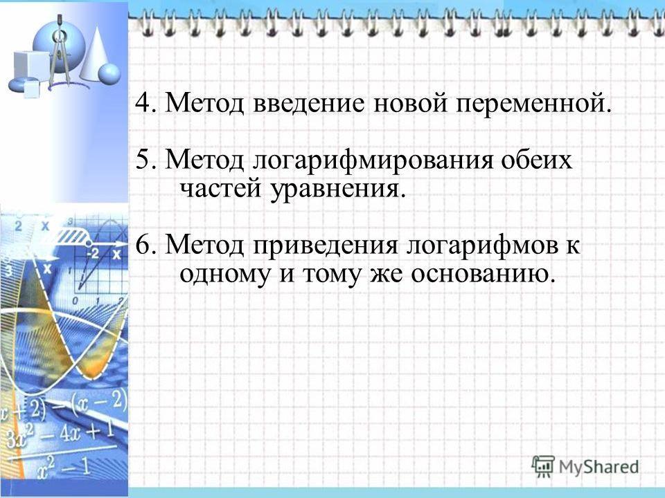 4. Метод введение новой переменной. 5. Метод логарифмирования обеих частей уравнения. 6. Метод приведения логарифмов к одному и тому же основанию.