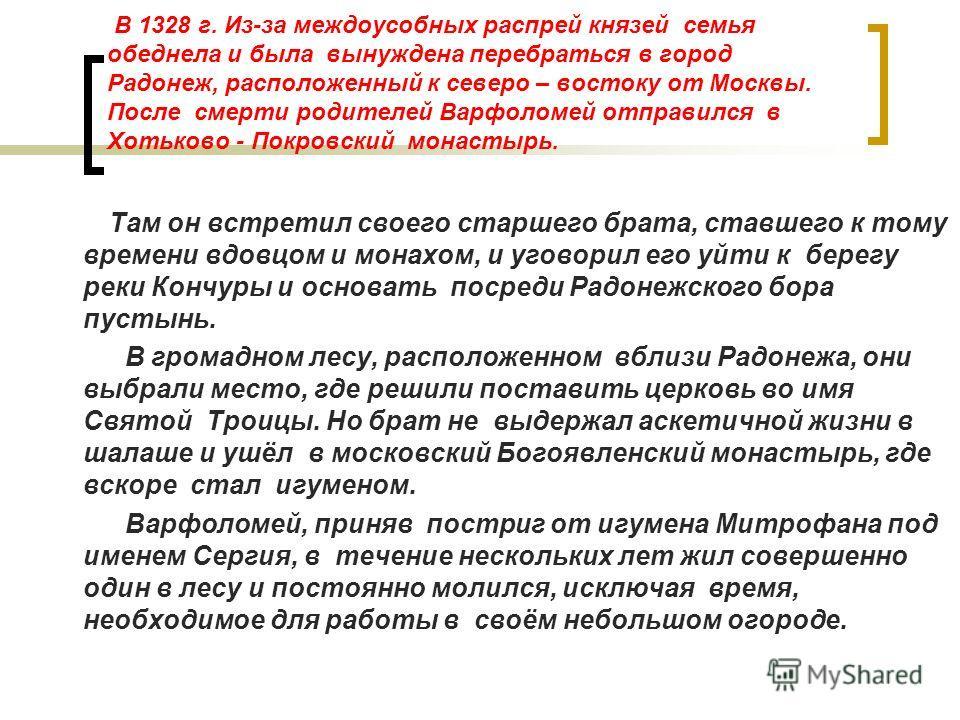 В 1328 г. Из-за междоусобных распрей князей семья обеднела и была вынуждена перебраться в город Радонеж, расположенный к северо – востоку от Москвы. После смерти родителей Варфоломей отправился в Хотьково - Покровский монастырь. Там он встретил своег