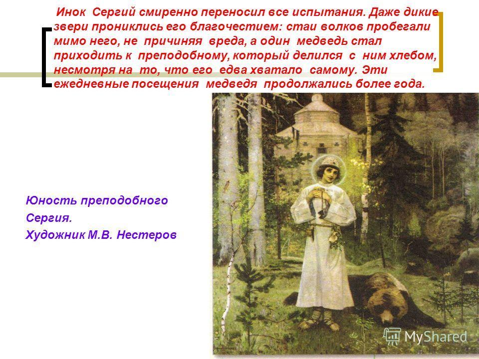 Инок Сергий смиренно переносил все испытания. Даже дикие звери прониклись его благочестием: стаи волков пробегали мимо него, не причиняя вреда, а один медведь стал приходить к преподобному, который делился с ним хлебом, несмотря на то, что его едва х