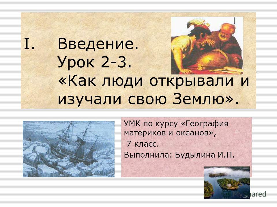 I.Введение. Урок 2-3. «Как люди открывали и изучали свою Землю». УМК по курсу «География материков и океанов», 7 класс. Выполнила: Будылина И.П.
