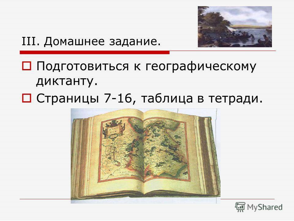 III. Домашнее задание. Подготовиться к географическому диктанту. Страницы 7-16, таблица в тетради.