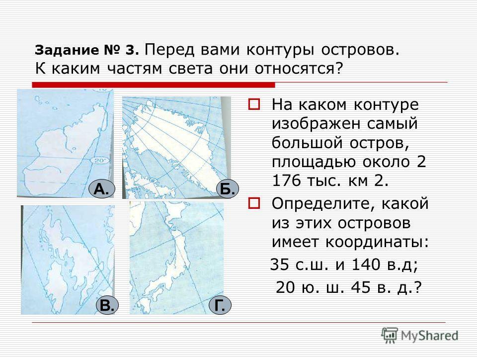 Задание 3. Перед вами контуры островов. К каким частям света они относятся? На каком контуре изображен самый большой остров, площадью около 2 176 тыс. км 2. Определите, какой из этих островов имеет координаты: 35 с.ш. и 140 в.д; 20 ю. ш. 45 в. д.? А.