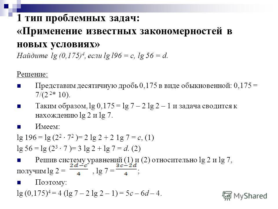 1 тип проблемных задач: «Применение известных закономерностей в новых условиях» Найдите lg (0,175) 4, если lg l96 = c, lg 56 = d. Решение: Представим десятичную дробь 0,175 в виде обыкновенной: 0,175 = 7/(2 2 * 10). Таким образом, lg 0,175 = lg 7 – 2