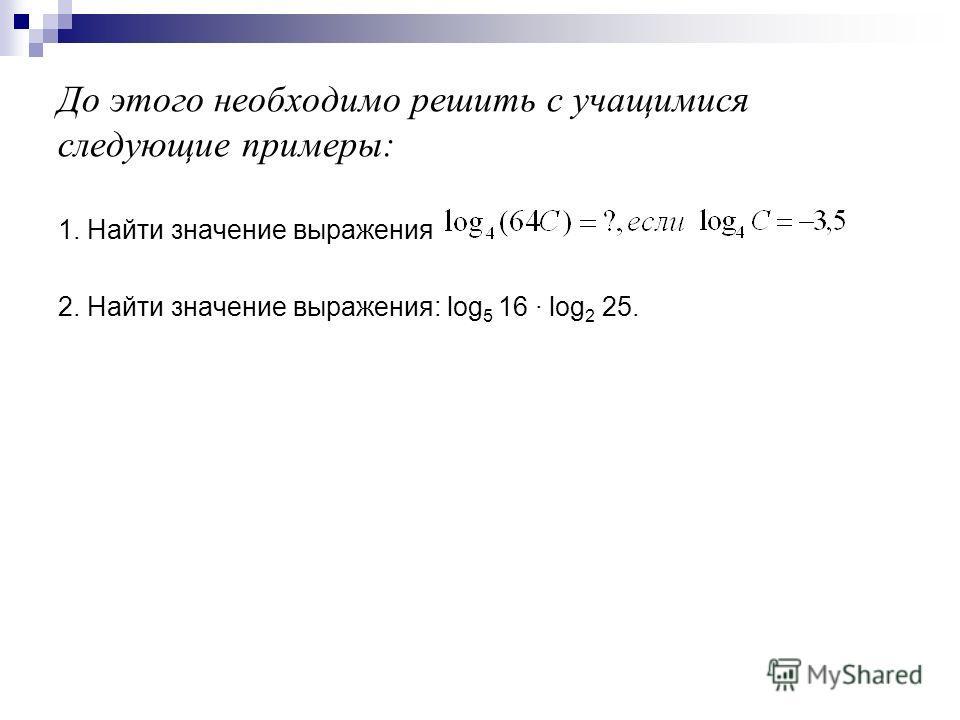 До этого необходимо решить с учащимися следующие примеры: 1. Найти значение выражения 2. Найти значение выражения: log 5 16 · log 2 25.