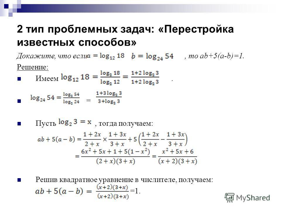 2 тип проблемных задач: «Перестройка известных способов» Докажите, что если,, то ab+5(a-b)=1. Решение: Имеем. = Пусть, тогда получаем: Решив квадратное уравнение в числителе, получаем: =1.