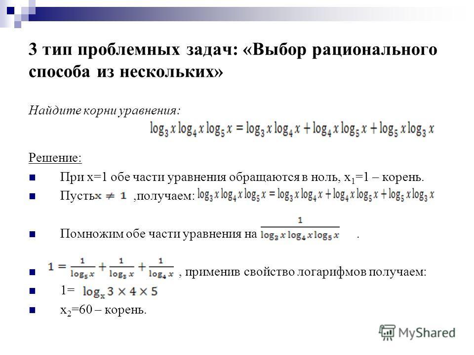3 тип проблемных задач: «Выбор рационального способа из нескольких» Найдите корни уравнения: Решение: При х=1 обе части уравнения обращаются в ноль, х 1 =1 – корень. Пусть,получаем: Помножим обе части уравнения на., применив свойство логарифмов получ