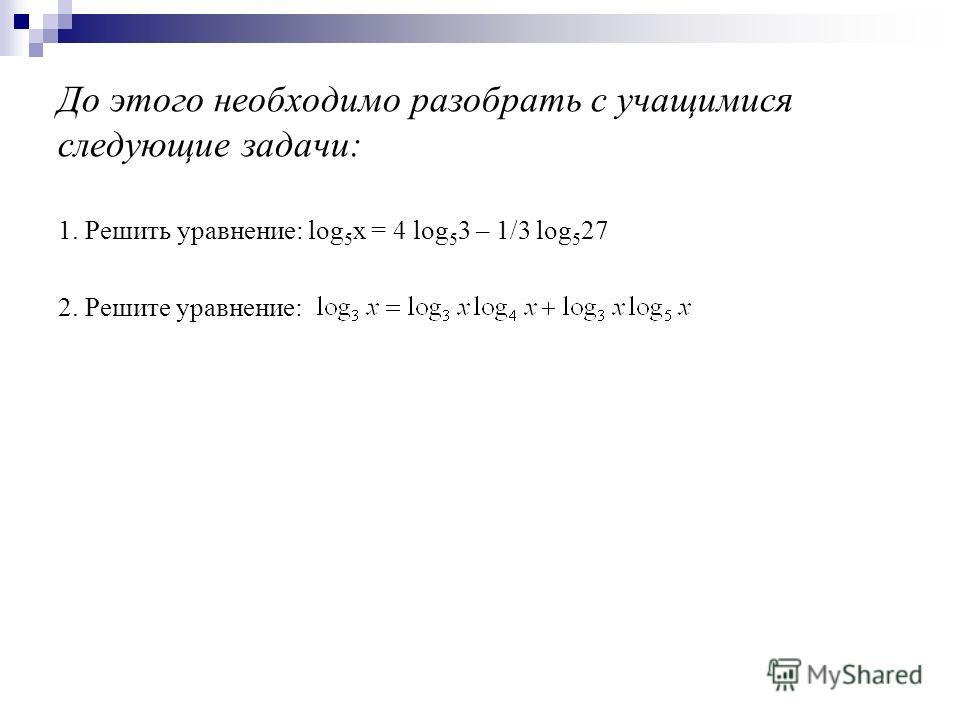 До этого необходимо разобрать с учащимися следующие задачи: 1. Решить уравнение: log 5 х = 4 log 5 3 – 1/3 log 5 27 2. Решите уравнение: