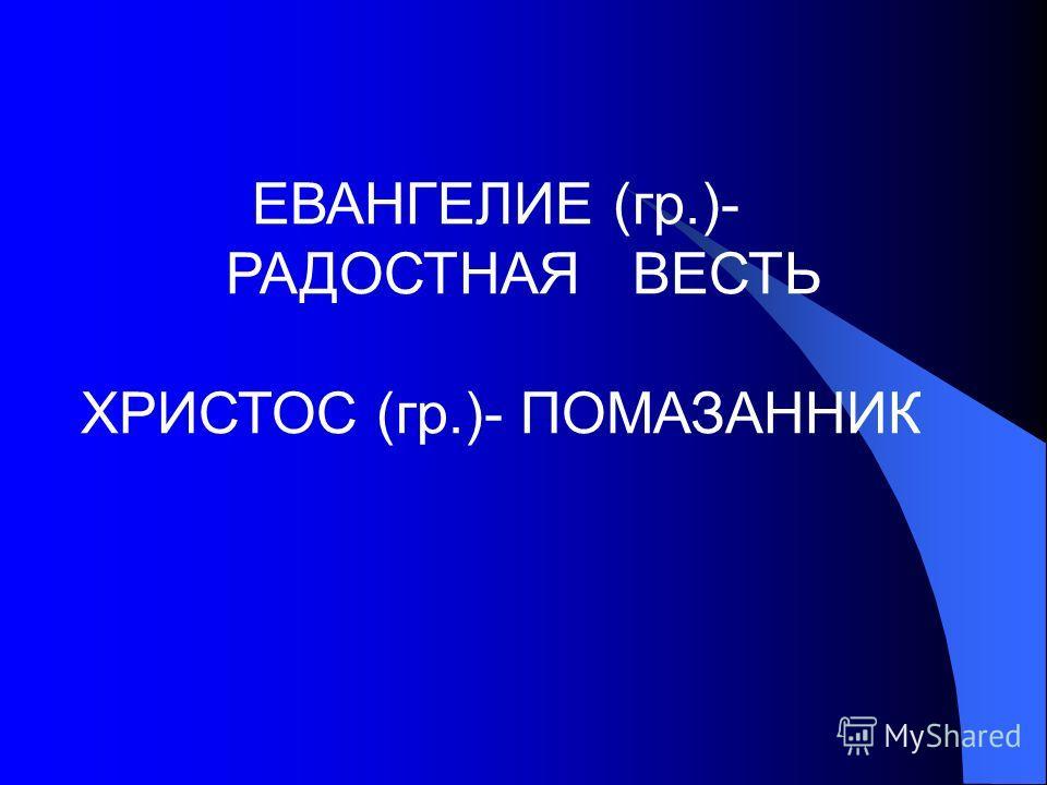 ЕВАНГЕЛИЕ (гр.)- РАДОСТНАЯ ВЕСТЬ ХРИСТОС (гр.)- ПОМАЗАННИК