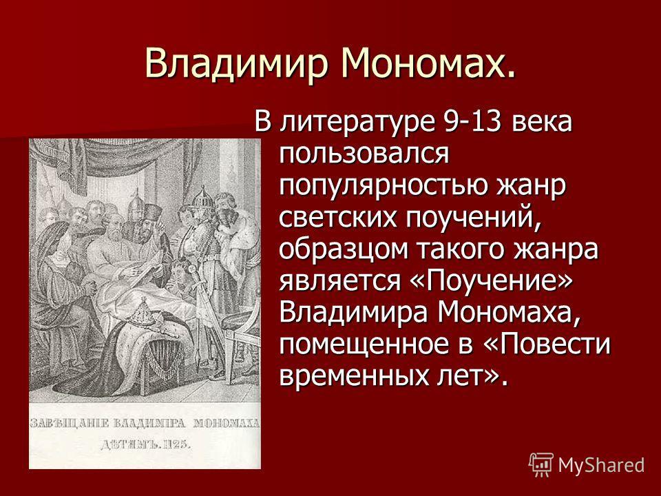 Владимир Мономах. В литературе 9-13 века пользовался популярностью жанр светских поучений, образцом такого жанра является «Поучение» Владимира Мономаха, помещенное в «Повести временных лет».