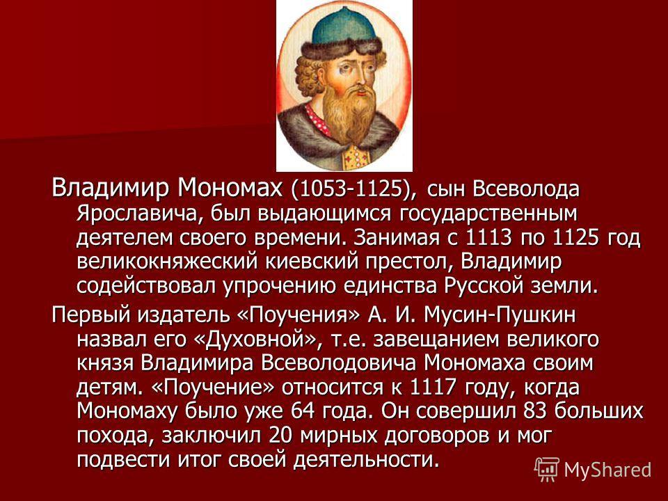 Владимир Мономах (1053-1125), сын Всеволода Ярославича, был выдающимся государственным деятелем своего времени. Занимая с 1113 по 1125 год великокняжеский киевский престол, Владимир содействовал упрочению единства Русской земли. Первый издатель «Поуч