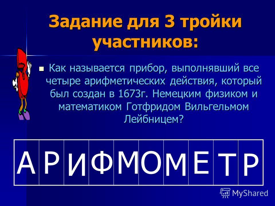Задание для 3 тройки участников: Как называется прибор, выполнявший все четыре арифметических действия, который был создан в 1673г. Немецким физиком и математиком Готфридом Вильгельмом Лейбницем? Как называется прибор, выполнявший все четыре арифмети