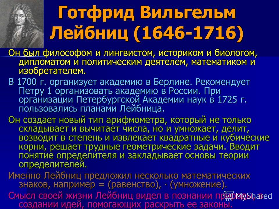 Готфрид Вильгельм Лейбниц (1646-1716) Он был философом и лингвистом, историком и биологом, дипломатом и политическим деятелем, математиком и изобретателем. В 1700 г. организует академию в Берлине. Рекомендует Петру 1 организовать академию в России. П