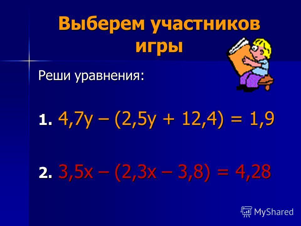 Выберем участников игры Реши уравнения: 1. 4,7у – (2,5у + 12,4) = 1,9 2. 3,5х – (2,3х – 3,8) = 4,28