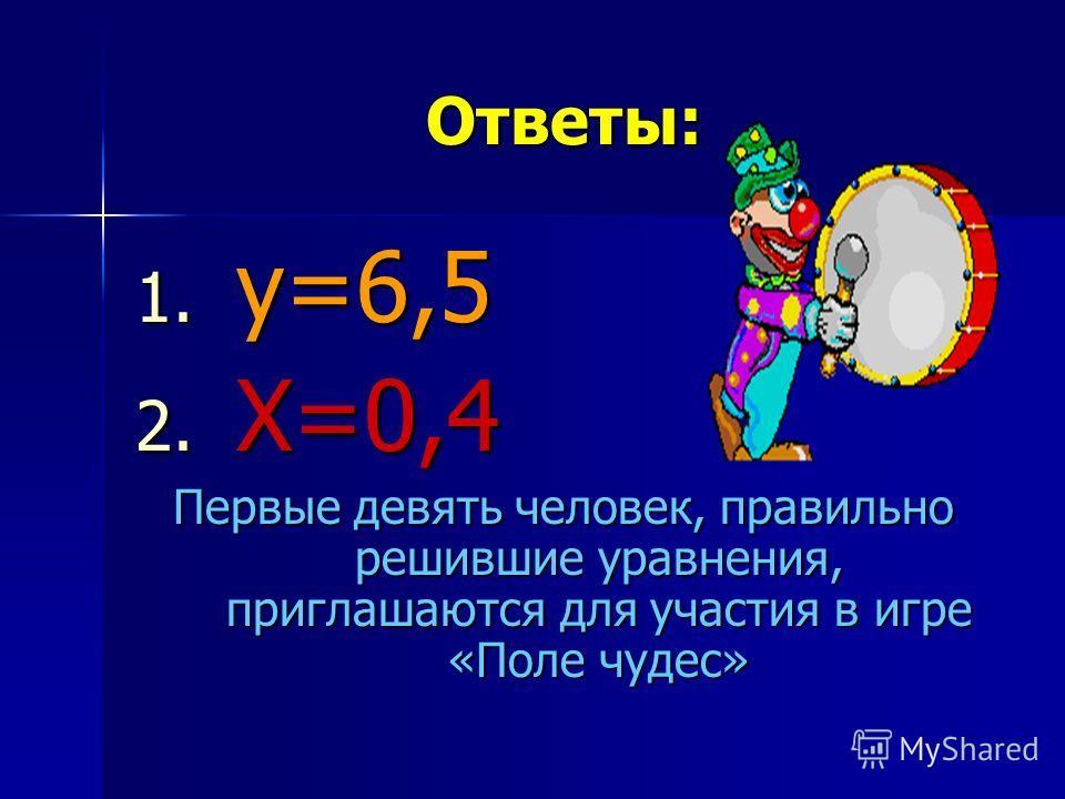 Ответы: 1. у =6,5 2. Х =0,4 Первые девять человек, правильно решившие уравнения, приглашаются для участия в игре «Поле чудес»