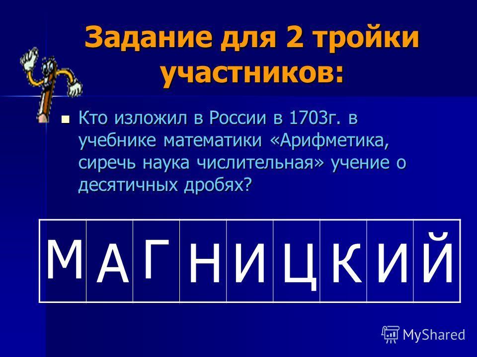 Задание для 2 тройки участников: Кто изложил в России в 1703г. в учебнике математики «Арифметика, сиречь наука числительная» учение о десятичных дробях? Кто изложил в России в 1703г. в учебнике математики «Арифметика, сиречь наука числительная» учени