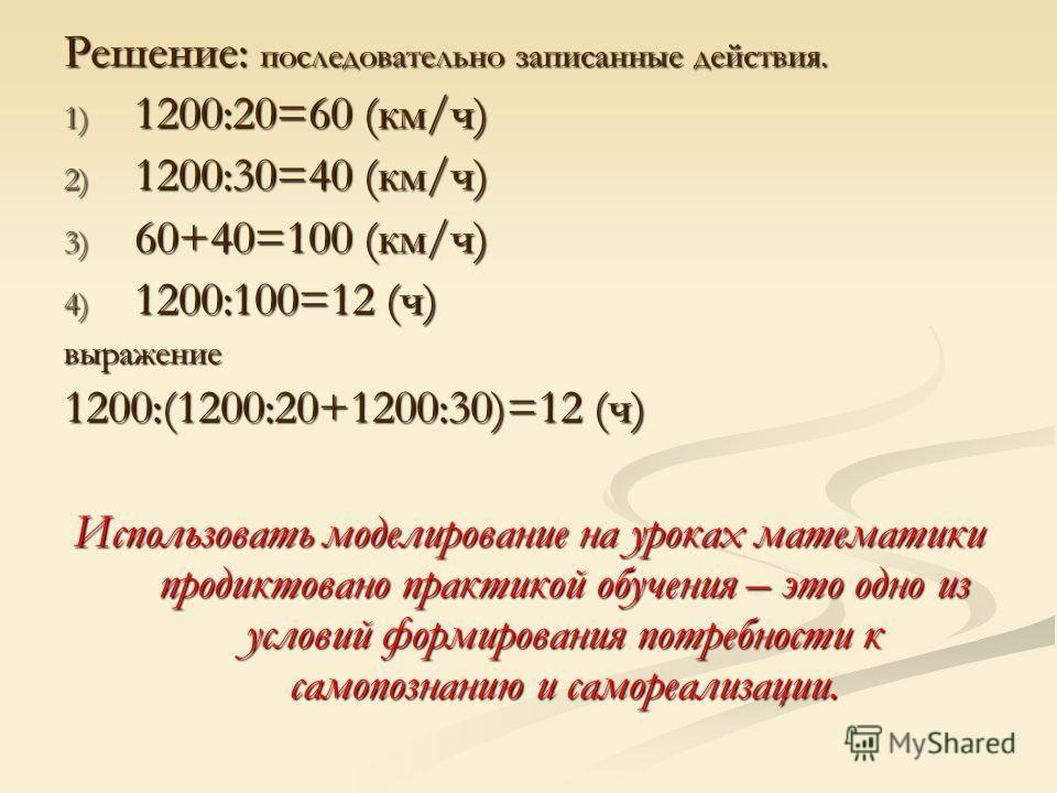 Решение: последовательно записанные действия. 1) 1200:20=60 (км/ч) 2) 1200:30=40 (км/ч) 3) 60+40=100 (км/ч) 4) 1200:100=12 (ч) выражение 1200:(1200:20+1200:30)=12 (ч) Использовать моделирование на уроках математики продиктовано практикой обучения – э