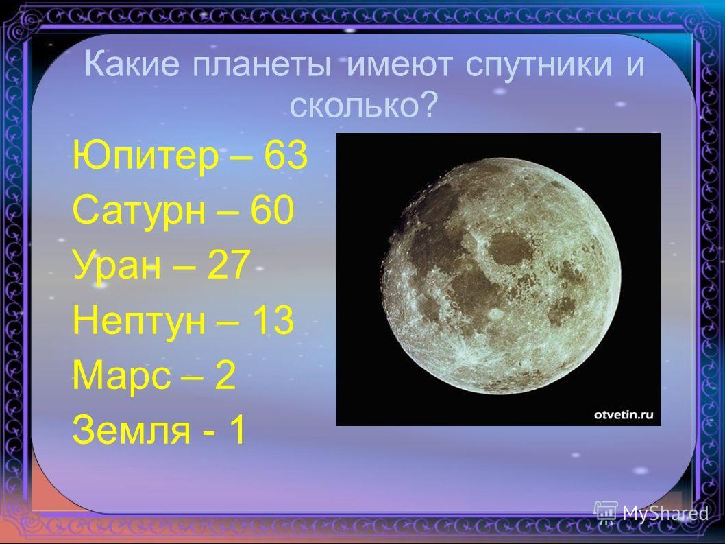 Юпитер – 63 Сатурн – 60 Уран – 27 Нептун – 13 Марс – 2 Земля - 1 Какие планеты имеют спутники и сколько?