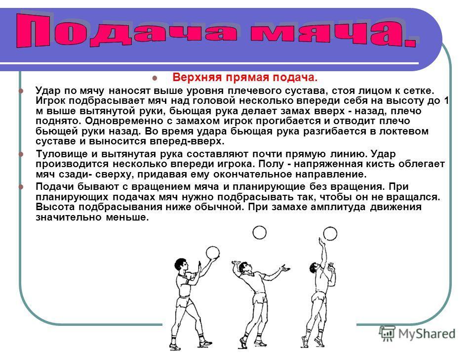Верхняя прямая подача. Удар по мячу наносят выше уровня плечевого сустава, стоя лицом к сетке. Игрок подбрасывает мяч над головой несколько впереди себя на высоту до 1 м выше вытянутой руки, бьющая рука делает замах вверх - назад, плечо поднято. Одно