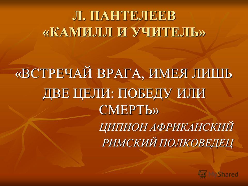 Л. ПАНТЕЛЕЕВ «КАМИЛЛ И УЧИТЕЛЬ» «ВСТРЕЧАЙ ВРАГА, ИМЕЯ ЛИШЬ ДВЕ ЦЕЛИ: ПОБЕДУ ИЛИ СМЕРТЬ» ЦИПИОН АФРИКАНСКИЙ РИМСКИЙ ПОЛКОВЕДЕЦ
