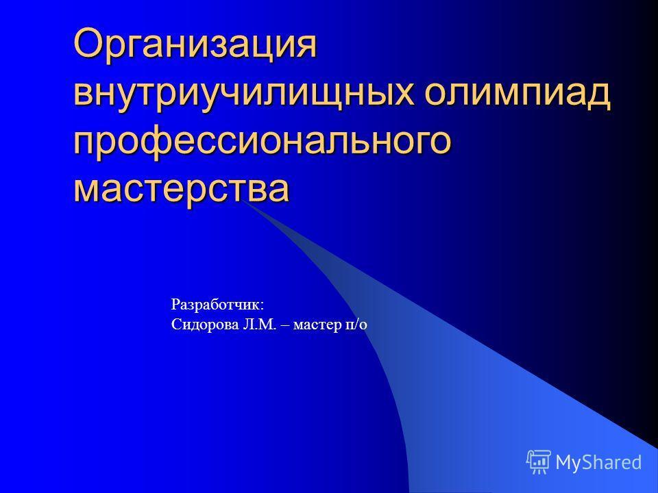 Организация внутриучилищных олимпиад профессионального мастерства Разработчик: Сидорова Л.М. – мастер п/о