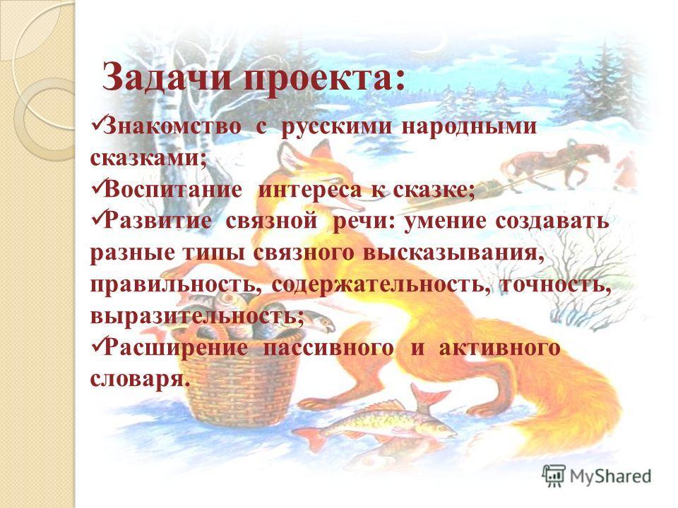 Задачи проекта: Знакомство с русскими народными сказками; Воспитание интереса к сказке; Развитие связной речи: умение создавать разные типы связного высказывания, правильность, содержательность, точность, выразительность; Расширение пассивного и акти