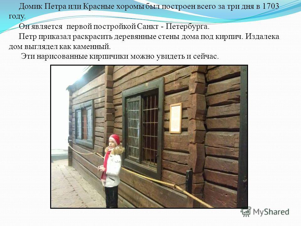 Домик Петра или Красные хоромы был построен всего за три дня в 1703 году. Он является первой постройкой Санкт - Петербурга. Петр приказал раскрасить деревянные стены дома под кирпич. Издалека дом выглядел как каменный. Эти нарисованные кирпичики можн