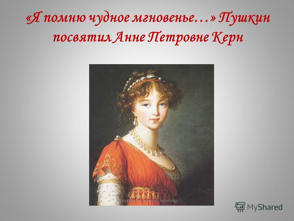 «Я помню чудное мгновенье…» Пушкин посвятил Анне Петровне Керн Иванова Татьяна Николаевна