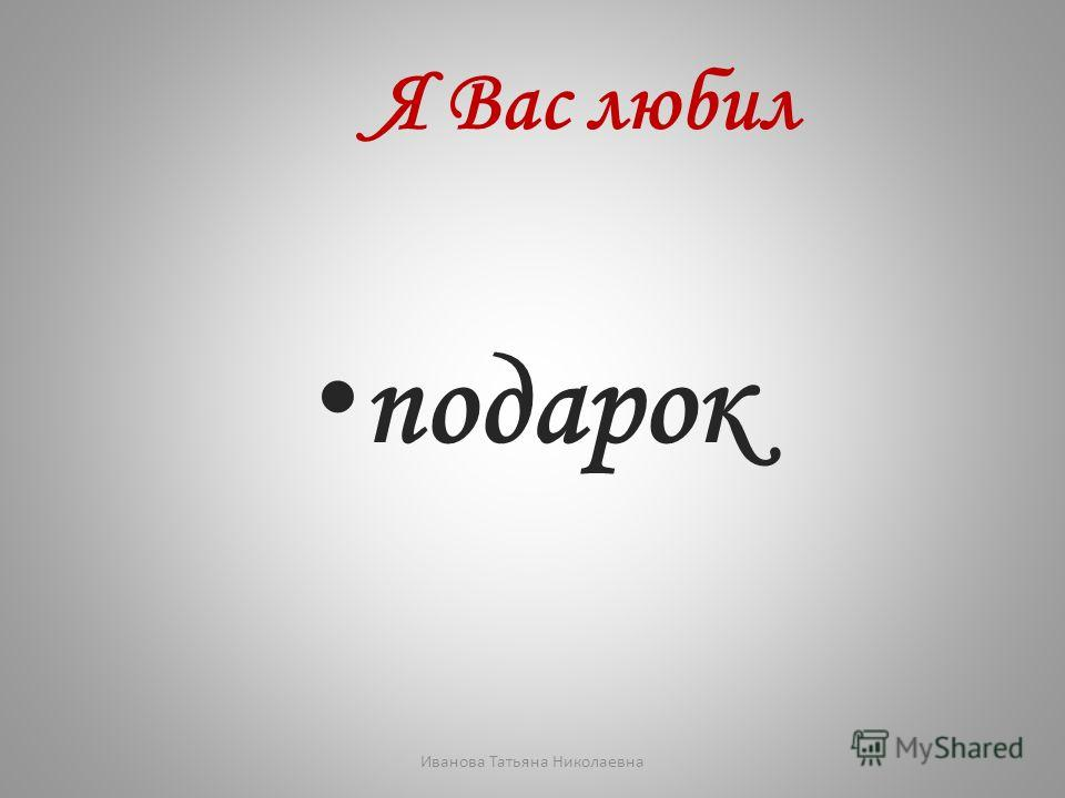 Я Вас любил подарок Иванова Татьяна Николаевна