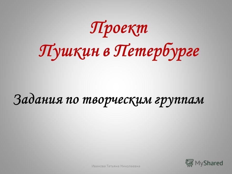 Проект Пушкин в Петербурге Задания по творческим группам Иванова Татьяна Николаевна