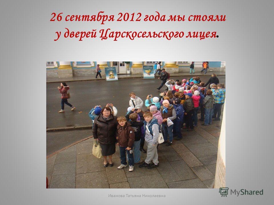 26 сентября 2012 года мы стояли у дверей Царскосельского лицея. Иванова Татьяна Николаевна