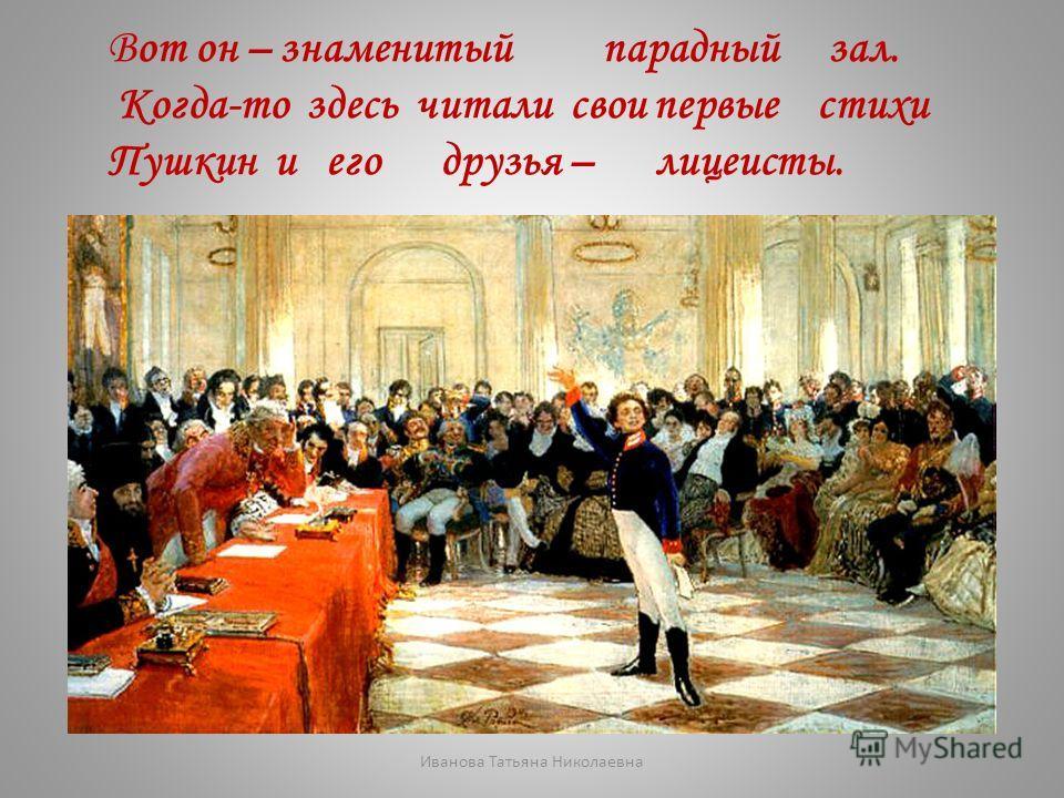 Вот он – знаменитый парадный зал. Когда-то здесь читали свои первые стихи Пушкин и его друзья – лицеисты. Иванова Татьяна Николаевна