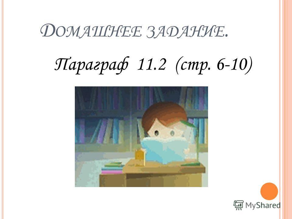 Д ОМАШНЕЕ ЗАДАНИЕ. Параграф 11.2 (стр. 6-10)