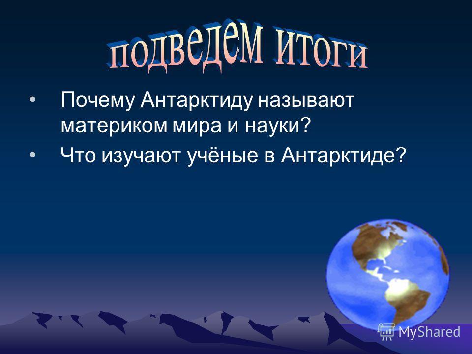 : Почему Антарктиду называют материком мира и науки? Что изучают учёные в Антарктиде?