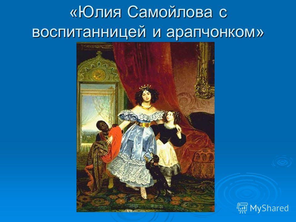«Юлия Самойлова с воспитанницей и арапчонком»
