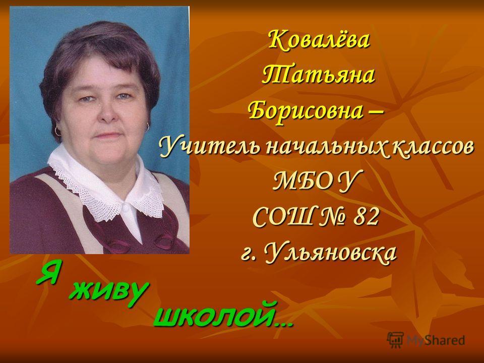 Я КовалёваТатьяна Борисовна – Учитель начальных классов МБО У СОШ 82 г. Ульяновска живу школой…